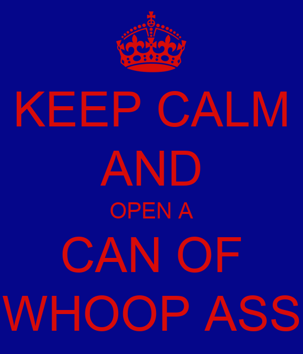 KEEP CALM AND OPEN A CAN OF WHOOP ASS