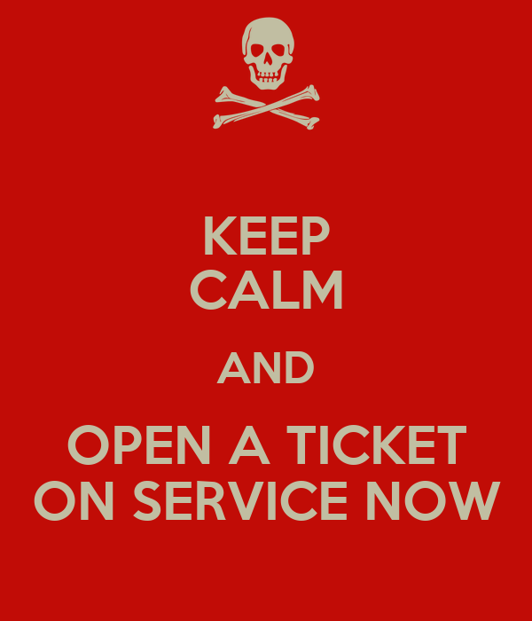 KEEP CALM AND OPEN A TICKET ON SERVICE NOW