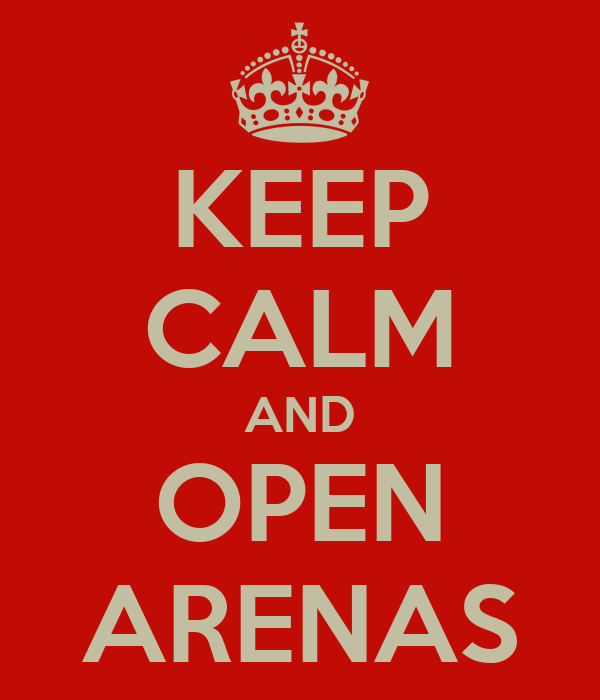 KEEP CALM AND OPEN ARENAS