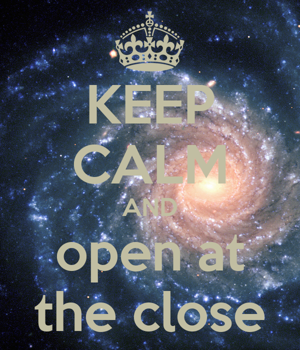 KEEP CALM AND open at the close