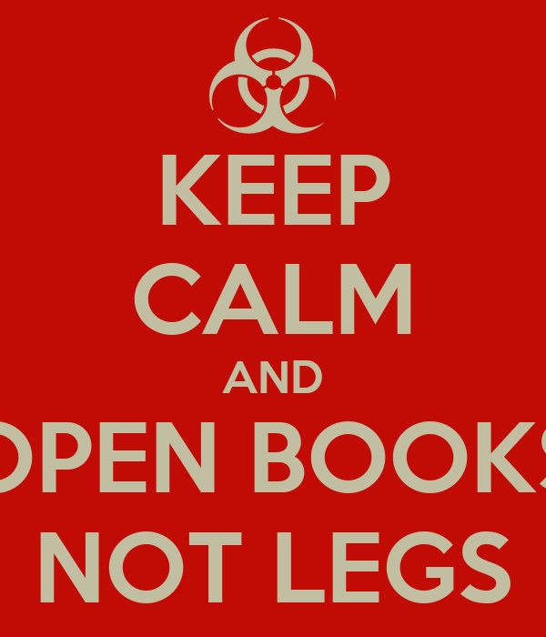 KEEP CALM AND OPEN BOOKS NOT LEGS