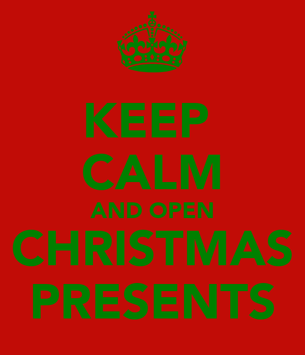 KEEP  CALM AND OPEN CHRISTMAS PRESENTS