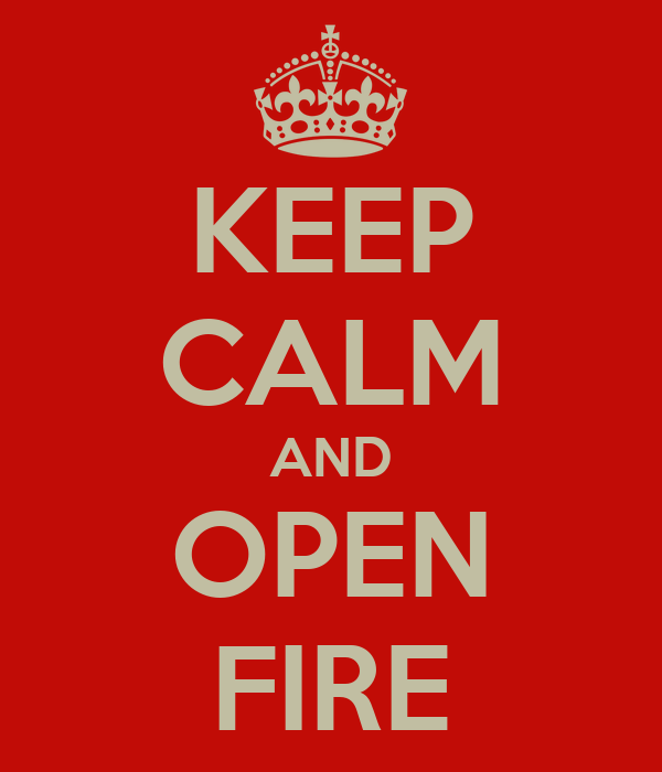 KEEP CALM AND OPEN FIRE