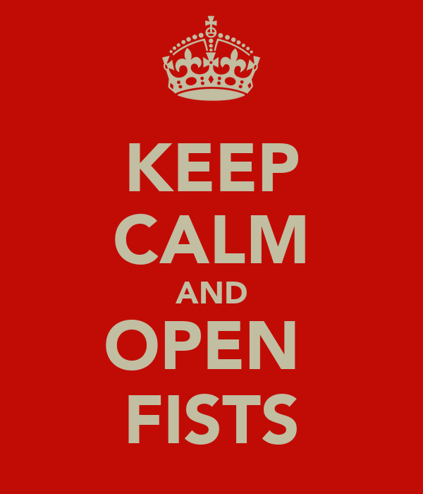 KEEP CALM AND OPEN  FISTS