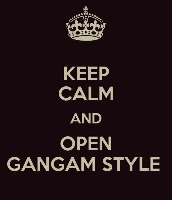KEEP CALM AND OPEN GANGAM STYLE