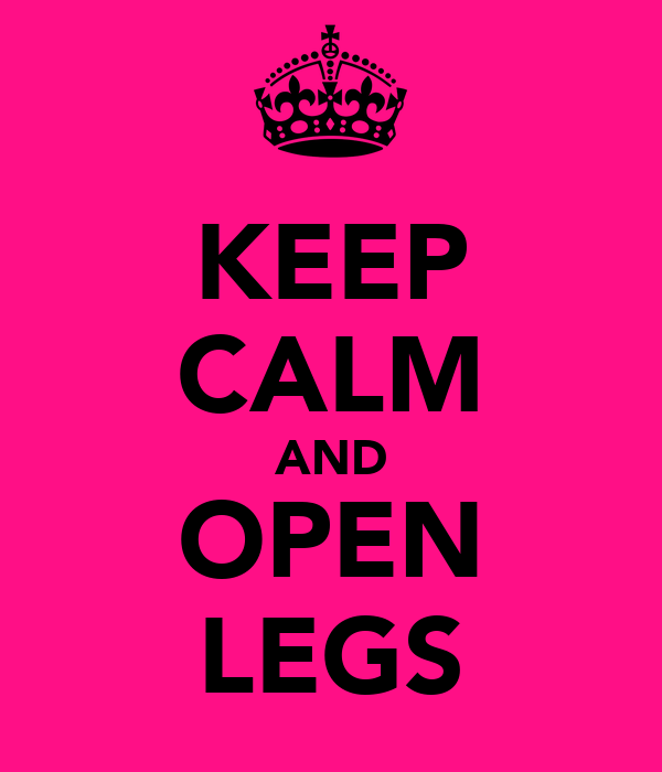 KEEP CALM AND OPEN LEGS