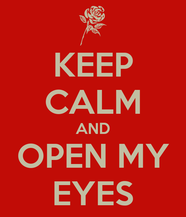 KEEP CALM AND OPEN MY EYES
