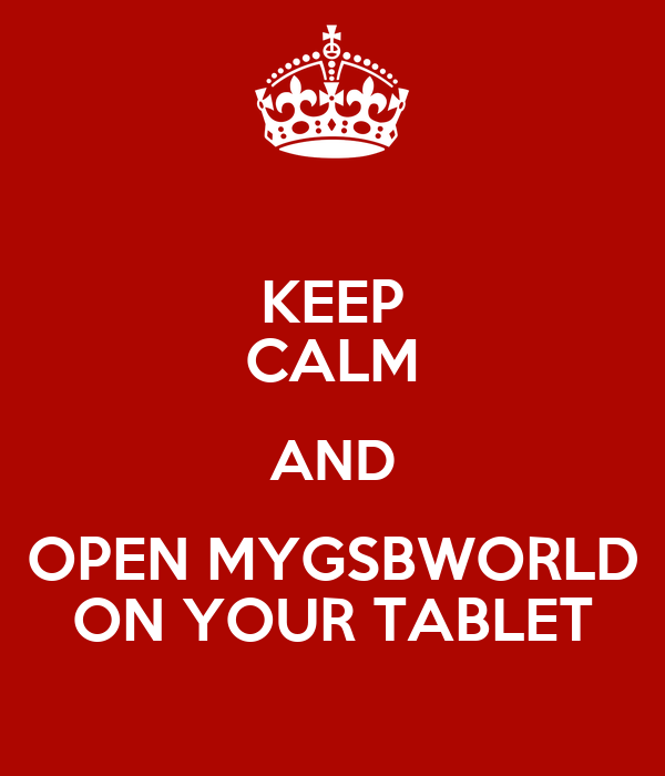 KEEP CALM AND OPEN MYGSBWORLD ON YOUR TABLET