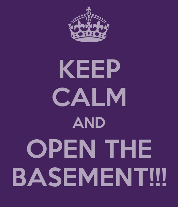KEEP CALM AND OPEN THE BASEMENT!!!