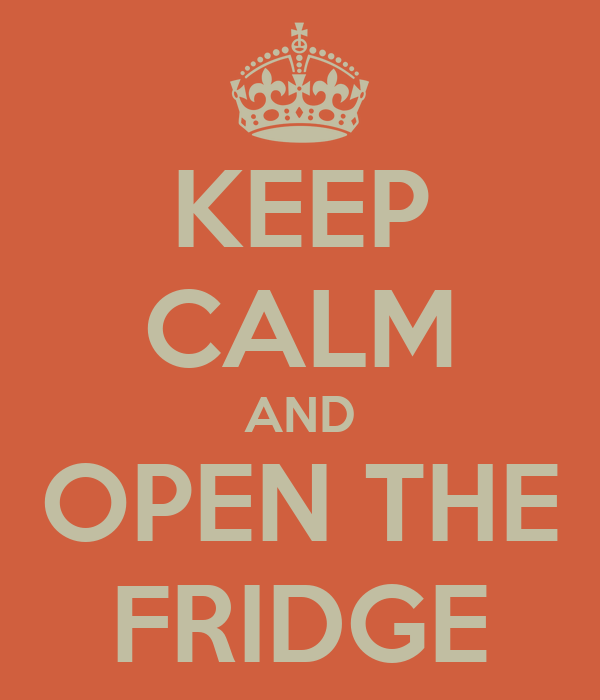 KEEP CALM AND OPEN THE FRIDGE