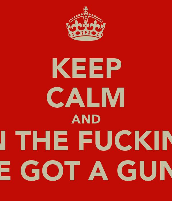 KEEP CALM AND OPEN THE FUCKIN TILL IVE GOT A GUN!!