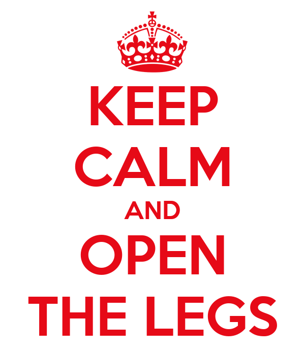 KEEP CALM AND OPEN THE LEGS