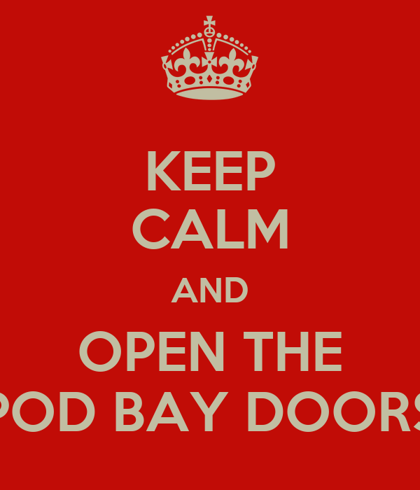 KEEP CALM AND OPEN THE POD BAY DOORS