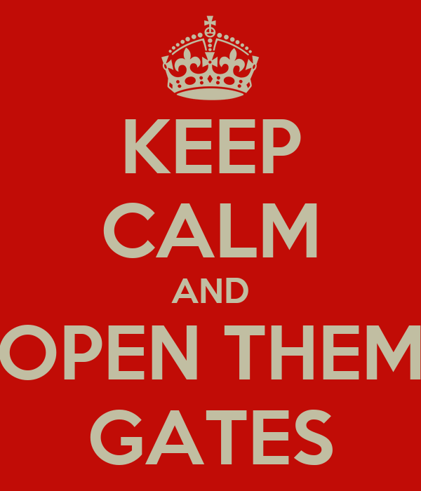 KEEP CALM AND OPEN THEM GATES