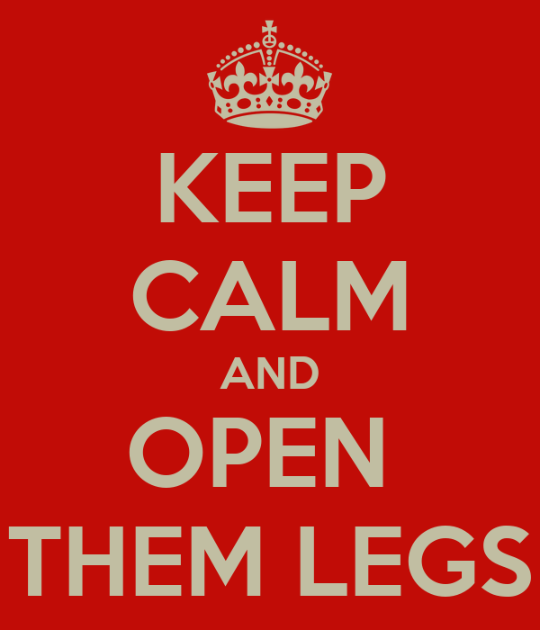 KEEP CALM AND OPEN  THEM LEGS