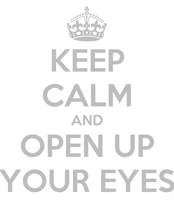 KEEP CALM AND OPEN UP YOUR EYES