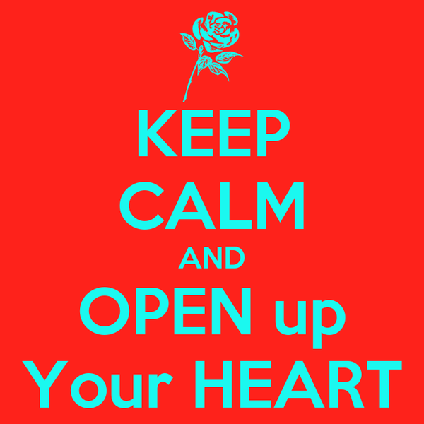 KEEP CALM AND OPEN up Your HEART