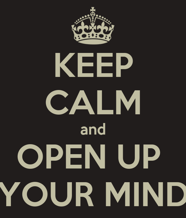 KEEP CALM and OPEN UP  YOUR MIND