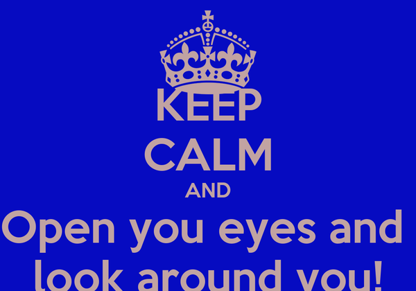 KEEP CALM AND Open you eyes and  look around you!