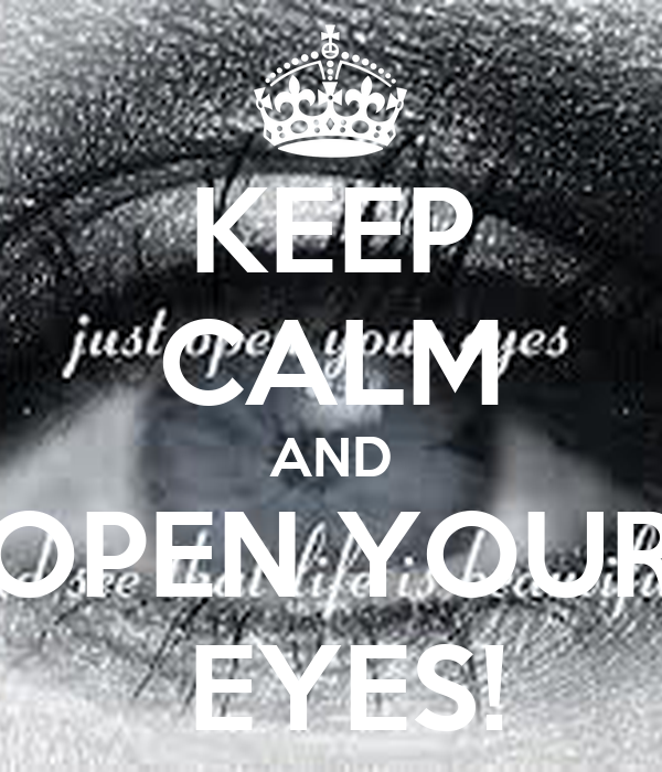 KEEP CALM AND OPEN YOUR  EYES!