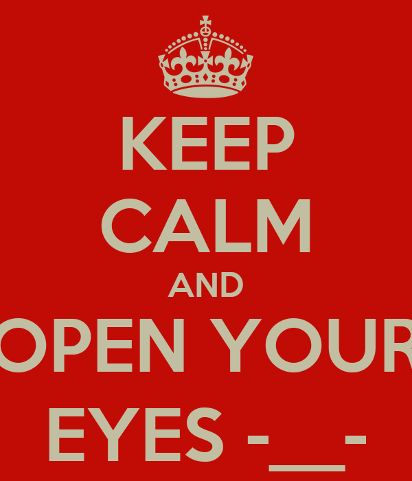 KEEP CALM AND OPEN YOUR EYES -__-