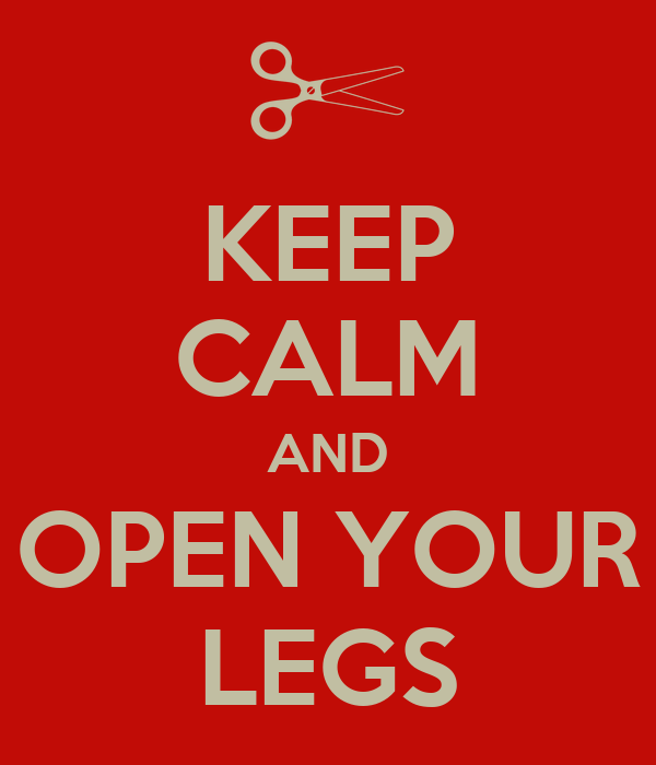 KEEP CALM AND OPEN YOUR LEGS
