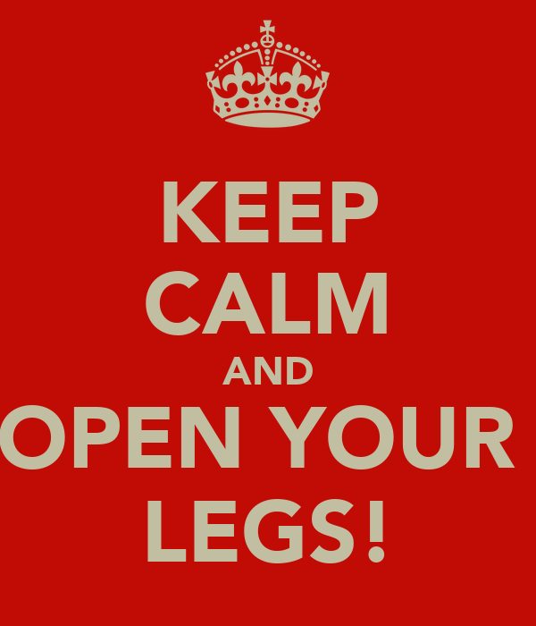 KEEP CALM AND OPEN YOUR  LEGS!