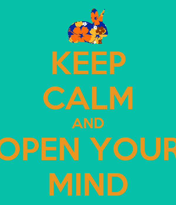 KEEP CALM AND OPEN YOUR MIND