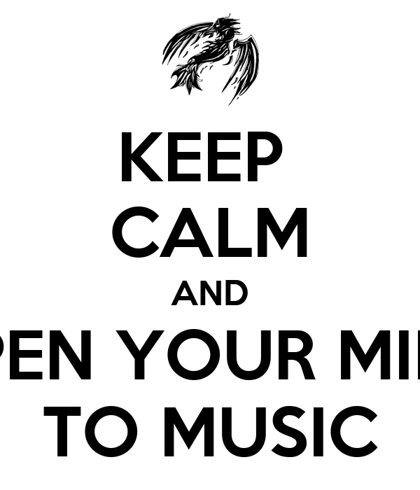 KEEP  CALM AND OPEN YOUR MIND TO MUSIC