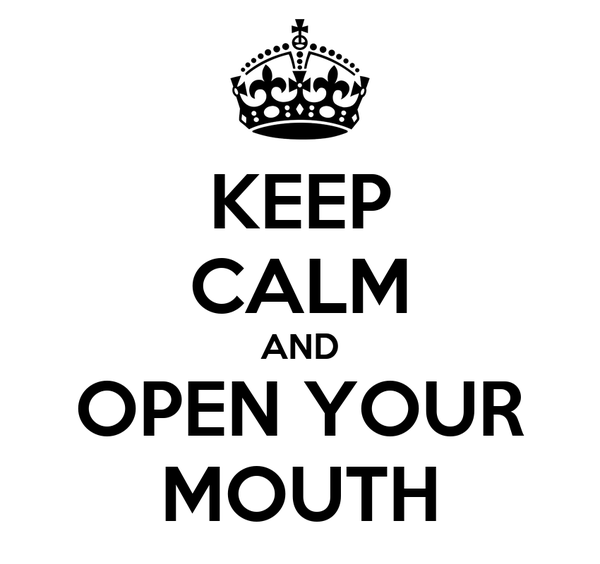 KEEP CALM AND OPEN YOUR MOUTH