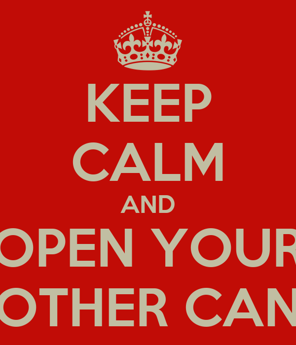 KEEP CALM AND OPEN YOUR OTHER CAN