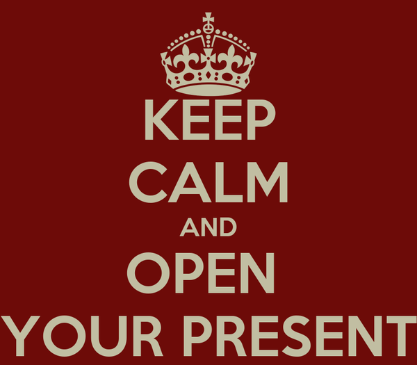 KEEP CALM AND OPEN  YOUR PRESENT