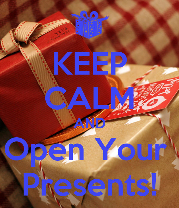 KEEP CALM AND Open Your  Presents!