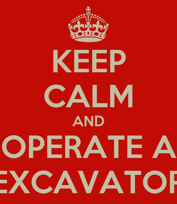 KEEP CALM AND OPERATE A EXCAVATOR