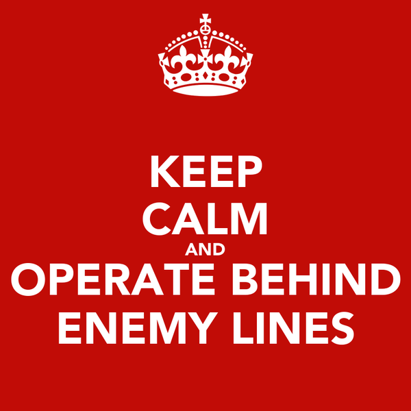 KEEP CALM AND OPERATE BEHIND ENEMY LINES