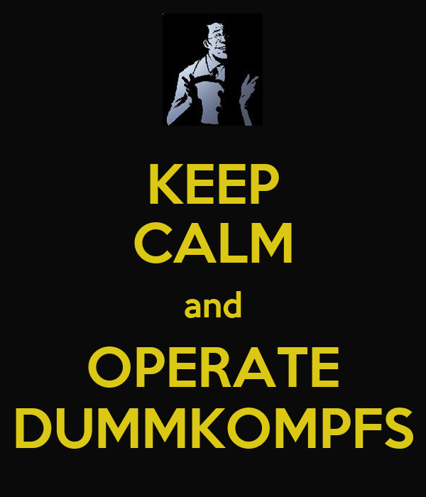 KEEP CALM and OPERATE DUMMKOMPFS