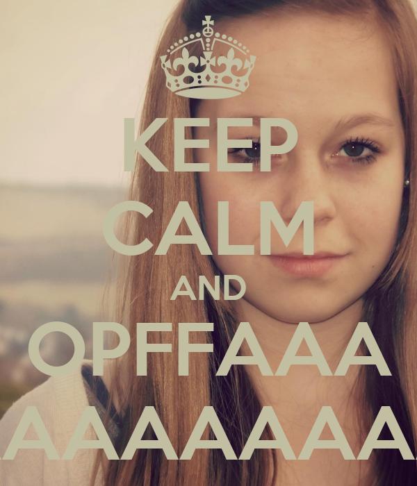 KEEP CALM AND OPFFAAA AAAAAAAAA