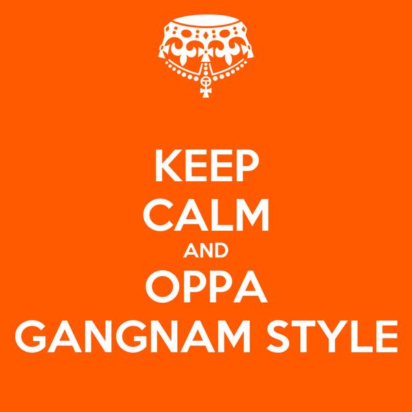 KEEP CALM AND OPPA GANGNAM STYLE