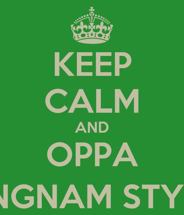 KEEP CALM AND OPPA GANGNAM STYLE :)