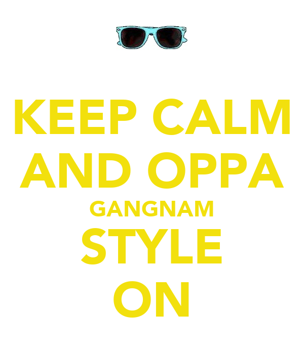 KEEP CALM AND OPPA GANGNAM STYLE ON