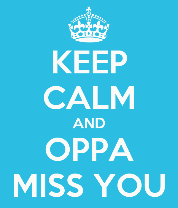KEEP CALM AND OPPA MISS YOU