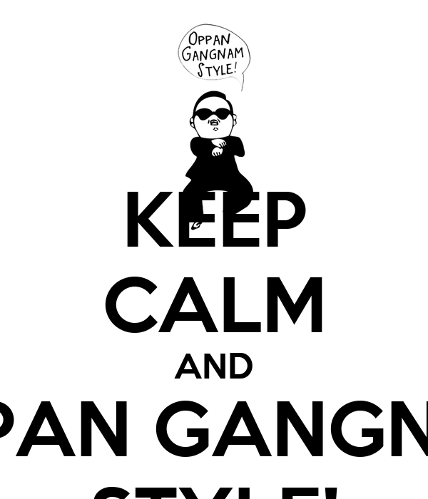 KEEP CALM AND OPPAN GANGNAM STYLE!