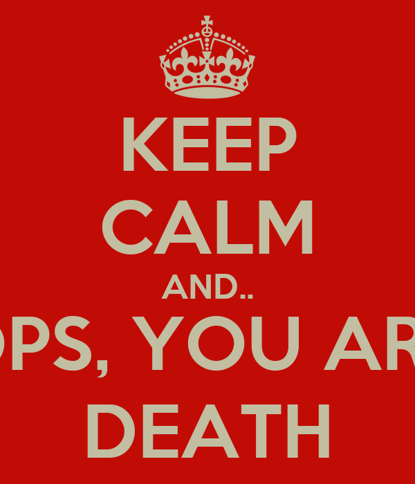 KEEP CALM AND.. OPS, YOU ARE DEATH