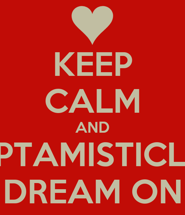 KEEP CALM AND OPTAMISTICLY  DREAM ON