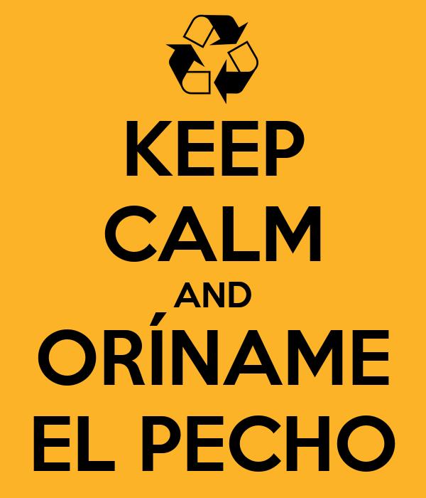 KEEP CALM AND ORÍNAME EL PECHO