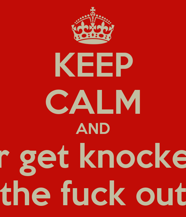 KEEP CALM AND or get knocked the fuck out
