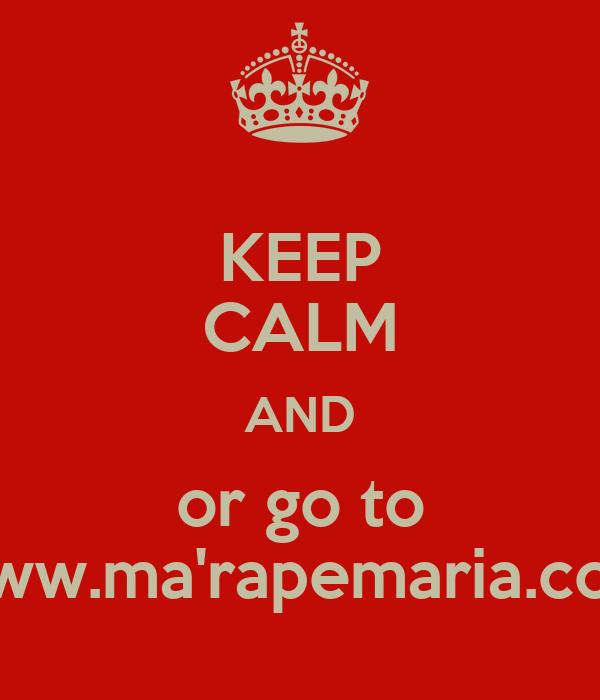 KEEP CALM AND or go to www.ma'rapemaria.com