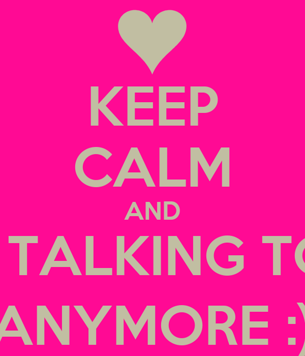 KEEP CALM AND OR I'M TALKING TO YOU ANYMORE :)
