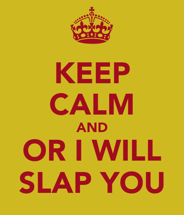 KEEP CALM AND OR I WILL SLAP YOU