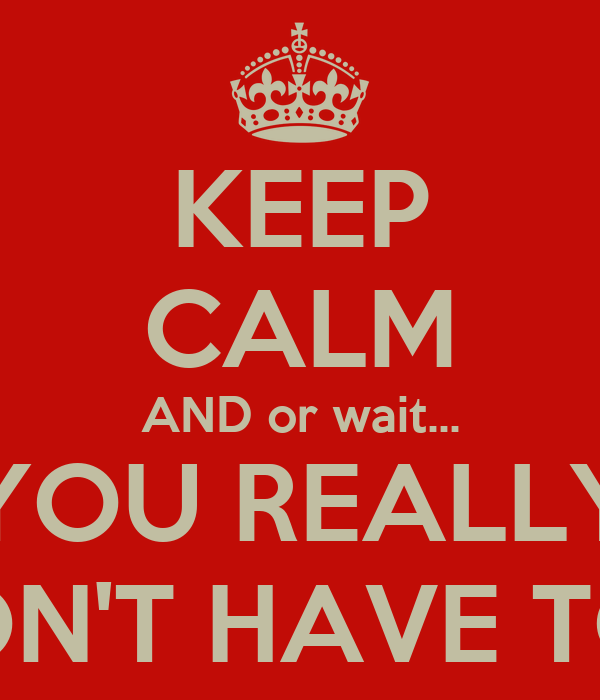 KEEP CALM AND or wait... YOU REALLY DON'T HAVE TO...